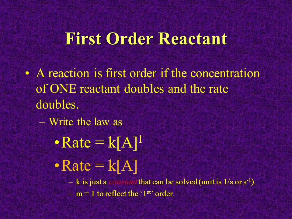 First Order Reactant Rate = k[A]1 Rate = k[A]